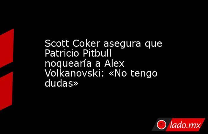 Scott Coker asegura que Patricio Pitbull noquearía a Alex Volkanovski: «No tengo dudas». Noticias en tiempo real