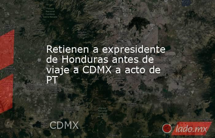 Retienen a expresidente de Honduras antes de viaje a CDMX a acto de PT. Noticias en tiempo real