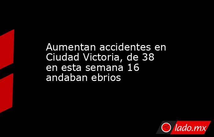 Aumentan accidentes en Ciudad Victoria, de 38 en esta semana 16 andaban ebrios. Noticias en tiempo real
