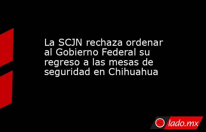 La SCJN rechaza ordenar al Gobierno Federal su regreso a las mesas de seguridad en Chihuahua. Noticias en tiempo real