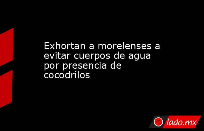Exhortan a morelenses a evitar cuerpos de agua por presencia de cocodrilos. Noticias en tiempo real
