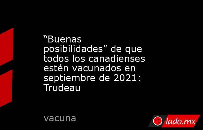 """""""Buenas posibilidades"""" de que todos los canadienses estén vacunados en septiembre de 2021: Trudeau. Noticias en tiempo real"""