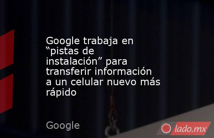 """Google trabaja en """"pistas de instalación"""" para transferir información a un celular nuevo más rápido. Noticias en tiempo real"""