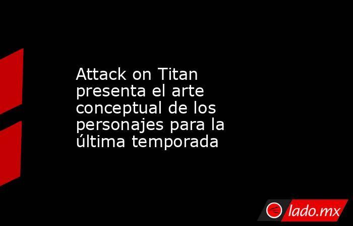 Attack on Titan presenta el arte conceptual de los personajes para la última temporada. Noticias en tiempo real