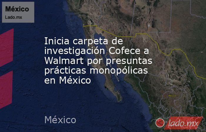 Inicia carpeta de investigación Cofece a Walmart por presuntas prácticas monopólicas en México. Noticias en tiempo real