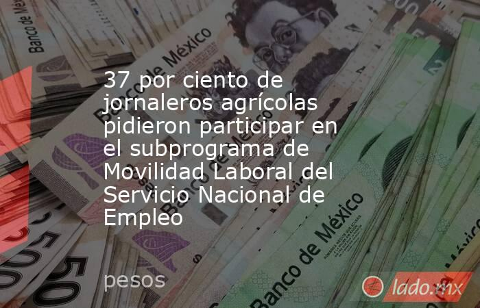 37 por ciento de jornaleros agrícolas pidieron participar en el subprograma de Movilidad Laboral del Servicio Nacional de Empleo. Noticias en tiempo real