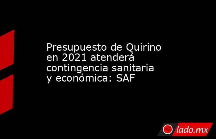 Presupuesto de Quirino en 2021 atenderá contingencia sanitaria y económica: SAF. Noticias en tiempo real