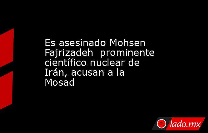 Es asesinado Mohsen Fajrizadeh prominente científico nuclear de Irán, acusan a la Mosad. Noticias en tiempo real