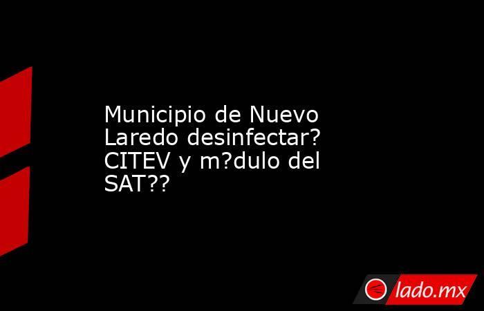 Municipio de Nuevo Laredo desinfectar? CITEV y m?dulo del SAT??. Noticias en tiempo real