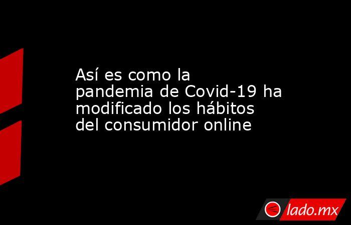 Así es como la pandemia de Covid-19 ha modificado los hábitos del consumidor online. Noticias en tiempo real