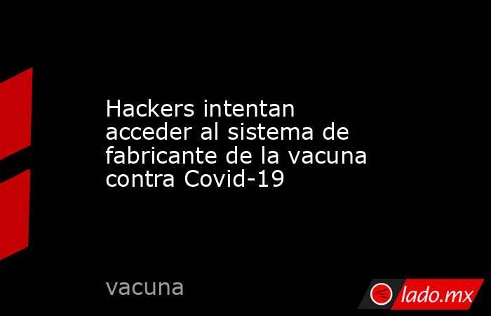Hackers intentan acceder al sistema de fabricante de la vacuna contra Covid-19. Noticias en tiempo real