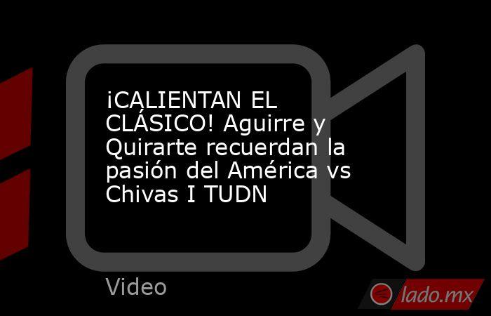 ¡CALIENTAN EL CLÁSICO! Aguirre y Quirarte recuerdan la pasión del América vs Chivas I TUDN. Noticias en tiempo real
