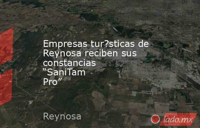 """Empresas tur?sticas de Reynosa reciben sus constancias """"SaniTam Pro"""". Noticias en tiempo real"""