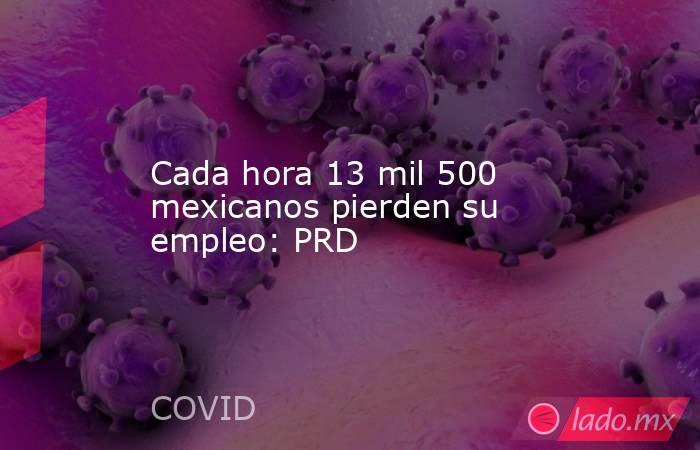 Cada hora 13 mil 500 mexicanos pierden su empleo: PRD. Noticias en tiempo real