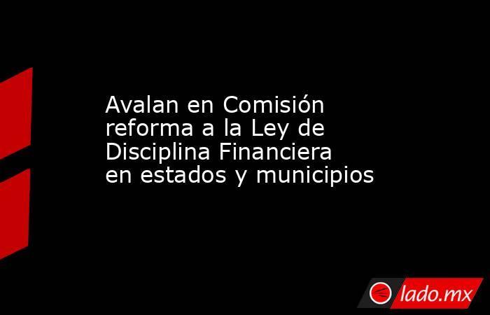 Avalan en Comisión reforma a la Ley de Disciplina Financiera en estados y municipios. Noticias en tiempo real