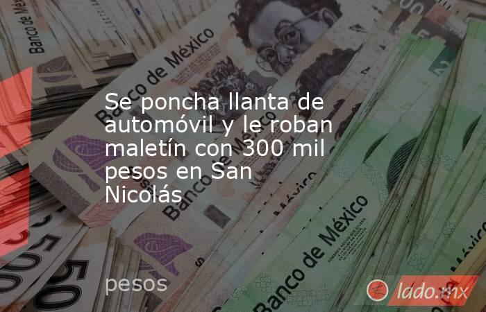 Se poncha llanta de automóvil y le roban maletín con 300 mil pesos en San Nicolás . Noticias en tiempo real