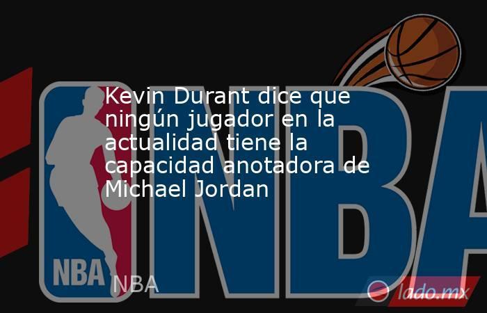 Kevin Durant dice que ningún jugador en la actualidad tiene la capacidad anotadora de Michael Jordan. Noticias en tiempo real
