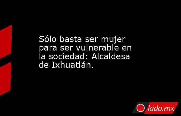 Sólo basta ser mujer para ser vulnerable en la sociedad: Alcaldesa de Ixhuatlán.. Noticias en tiempo real