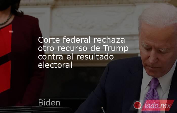 Corte federal rechaza otro recurso de Trump contra el resultado electoral. Noticias en tiempo real