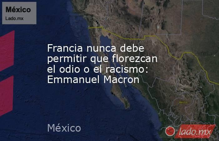Francia nunca debe permitir que florezcan el odio o el racismo: Emmanuel Macron. Noticias en tiempo real