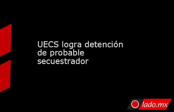 UECS logra detención de probable secuestrador. Noticias en tiempo real
