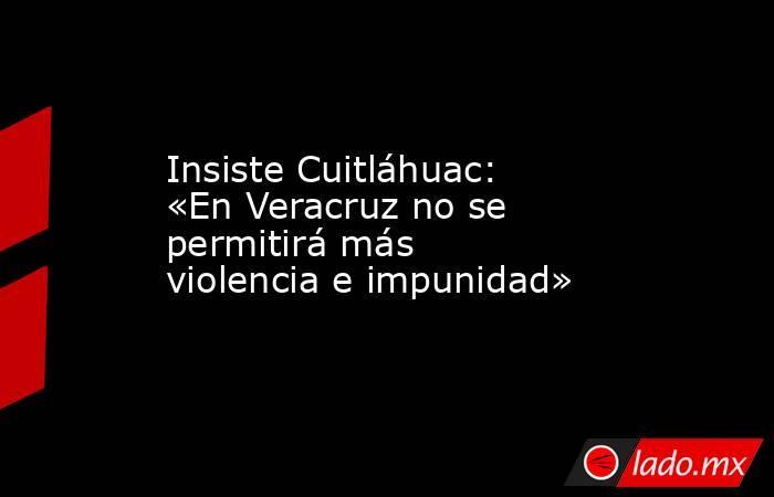 Insiste Cuitláhuac: «En Veracruz no se permitirá más violencia e impunidad». Noticias en tiempo real