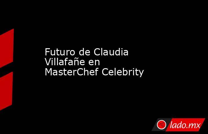 Futuro de Claudia Villafañe en MasterChef Celebrity. Noticias en tiempo real