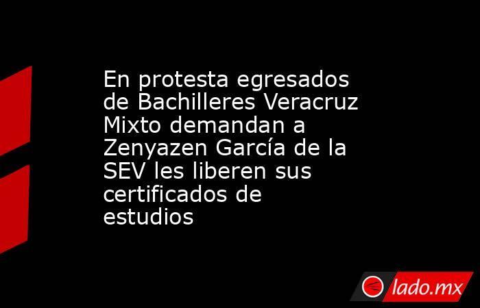 En protesta egresados de Bachilleres Veracruz Mixto demandan a Zenyazen García de la SEV les liberen sus certificados de estudios. Noticias en tiempo real