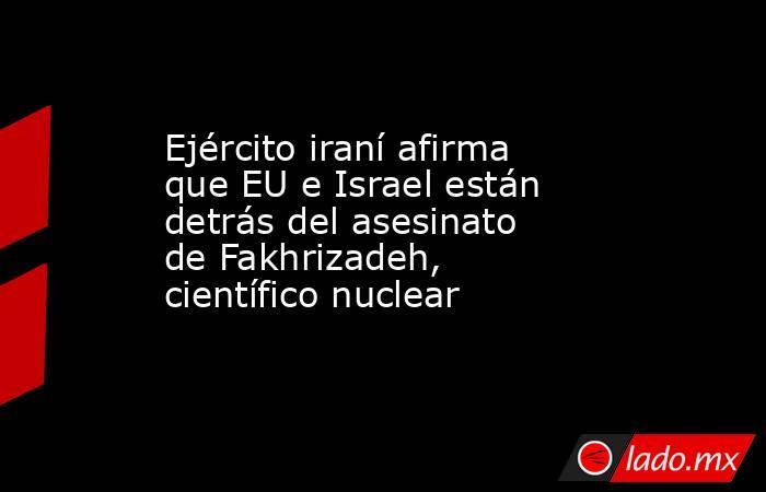 Ejército iraní afirma que EU e Israel están detrás del asesinato de Fakhrizadeh, científico nuclear. Noticias en tiempo real