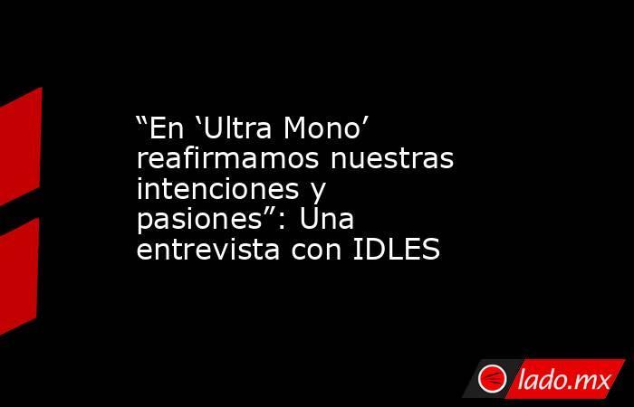"""""""En 'Ultra Mono' reafirmamos nuestras intenciones y pasiones"""": Una entrevista con IDLES. Noticias en tiempo real"""