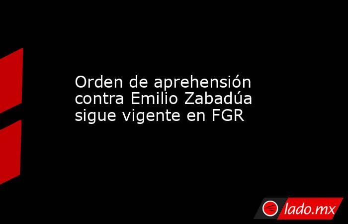 Orden de aprehensión contra Emilio Zabadúa sigue vigente en FGR. Noticias en tiempo real