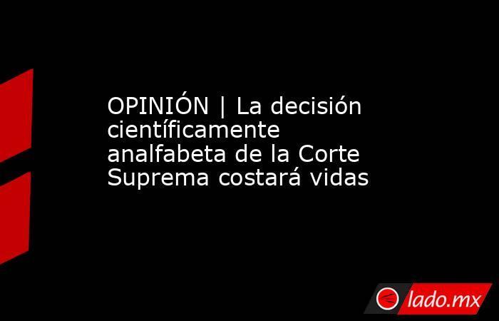 OPINIÓN | La decisión científicamente analfabeta de la Corte Suprema costará vidas. Noticias en tiempo real