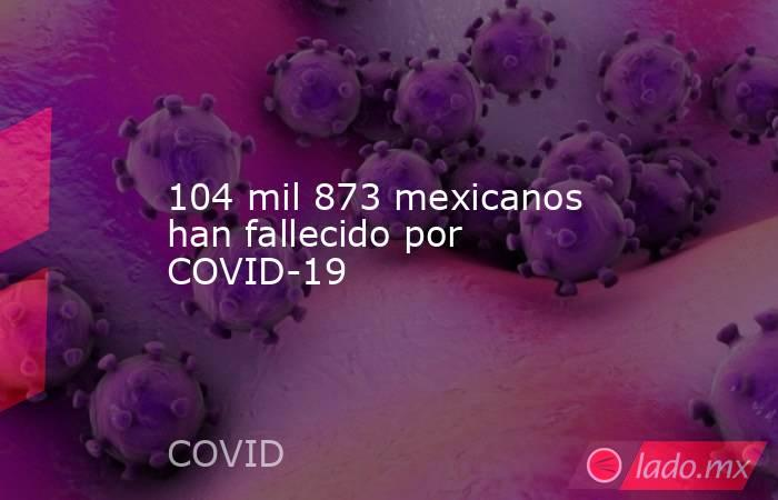 104 mil 873 mexicanos han fallecido por COVID-19. Noticias en tiempo real