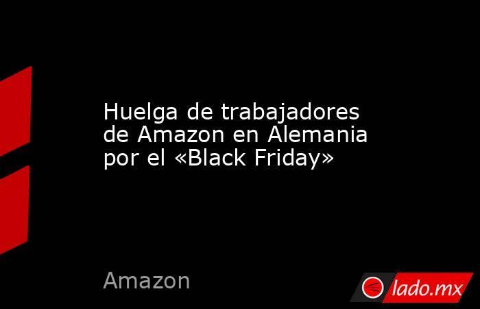 Huelga de trabajadores de Amazon en Alemania por el «Black Friday». Noticias en tiempo real