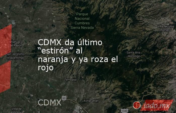 """CDMX da último """"estirón"""" al naranja y ya roza el rojo. Noticias en tiempo real"""