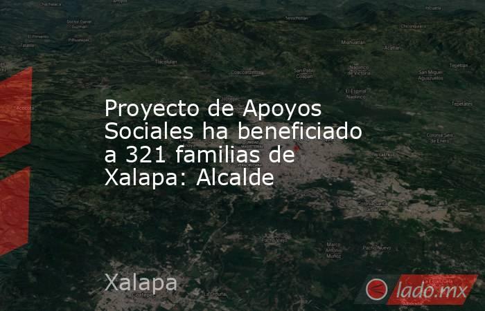 Proyecto de Apoyos Sociales ha beneficiado a 321 familias de Xalapa: Alcalde. Noticias en tiempo real