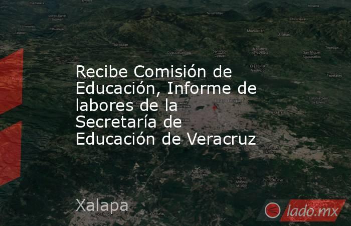 Recibe Comisión de Educación, Informe de labores de la Secretaría de Educación de Veracruz. Noticias en tiempo real