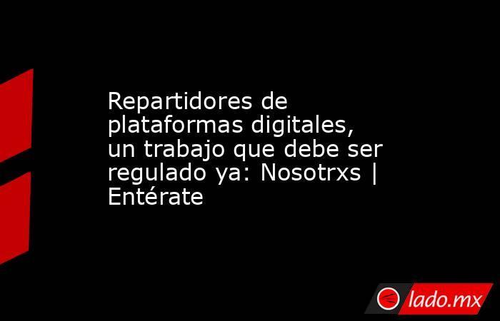 Repartidores de plataformas digitales, un trabajo que debe ser regulado ya: Nosotrxs | Entérate. Noticias en tiempo real