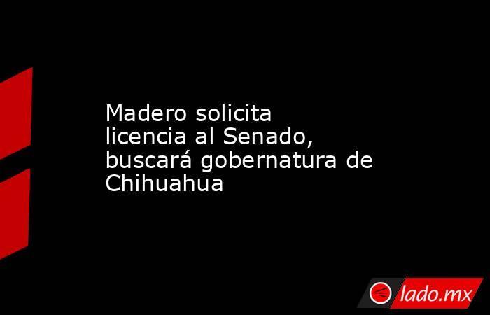 Madero solicita licencia al Senado, buscará gobernatura de Chihuahua. Noticias en tiempo real