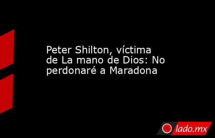 Peter Shilton, víctima de La mano de Dios: No perdonaré a Maradona. Noticias en tiempo real