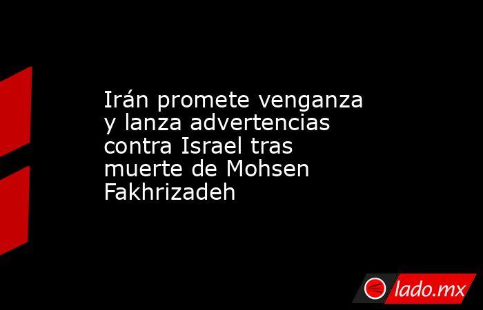 Irán promete venganza y lanza advertencias contra Israel tras muerte de Mohsen Fakhrizadeh. Noticias en tiempo real