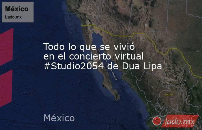 Todo lo que se vivió en el concierto virtual #Studio2054 de Dua Lipa. Noticias en tiempo real