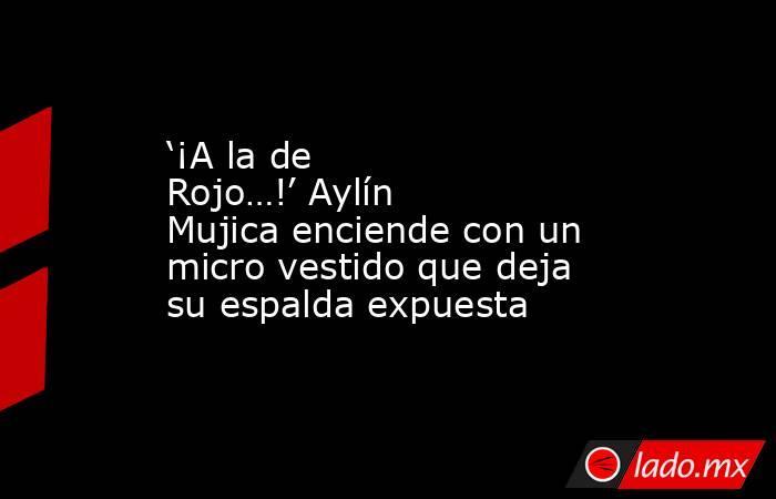 '¡A la de Rojo…!' Aylín Mujica enciende con un micro vestido que deja su espalda expuesta. Noticias en tiempo real