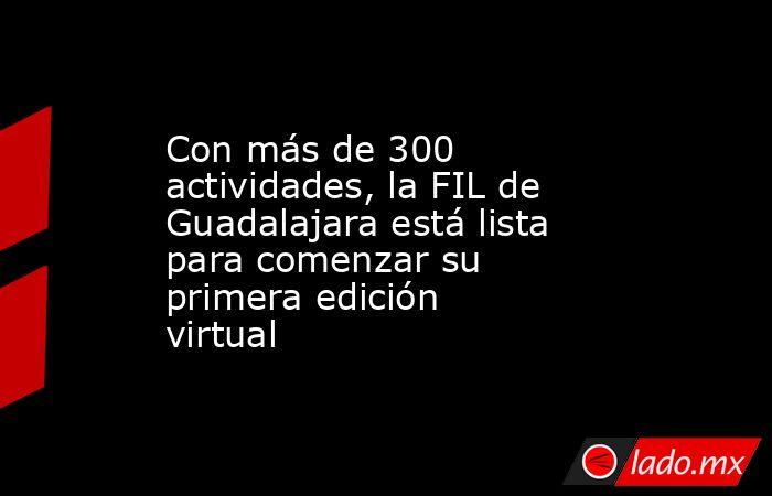 Con más de 300 actividades, la FIL de Guadalajara está lista para comenzar su primera edición virtual. Noticias en tiempo real