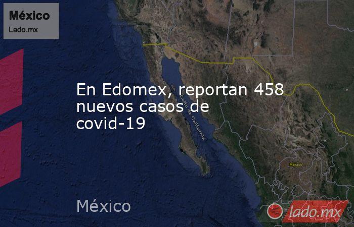 En Edomex, reportan 458 nuevos casos de covid-19. Noticias en tiempo real