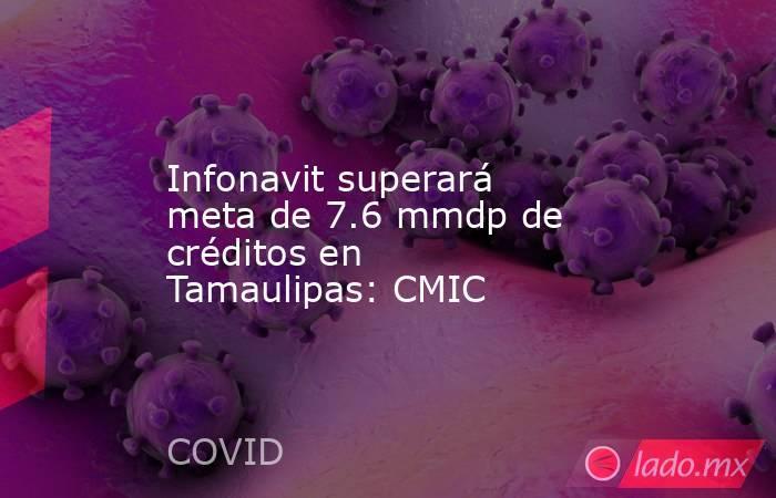 Infonavit superará meta de 7.6 mmdp de créditos en Tamaulipas: CMIC. Noticias en tiempo real