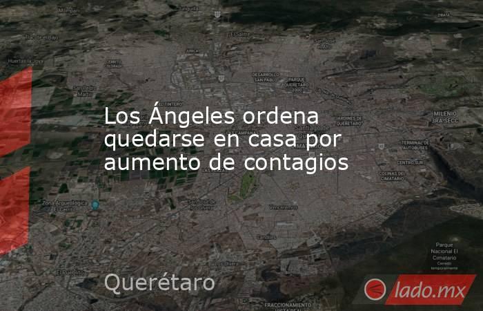 Los Ángeles ordena quedarse en casa por aumento de contagios. Noticias en tiempo real