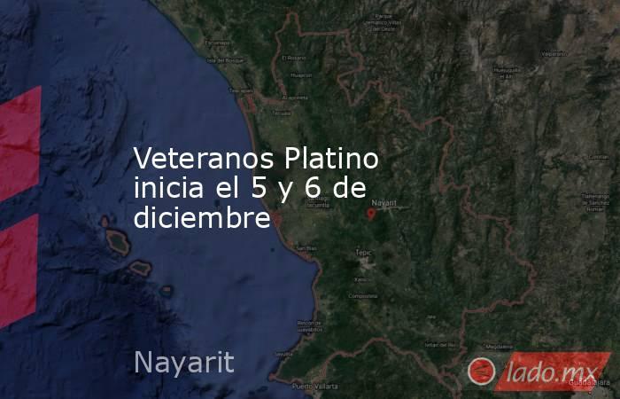 Veteranos Platino inicia el 5 y 6 de diciembre. Noticias en tiempo real