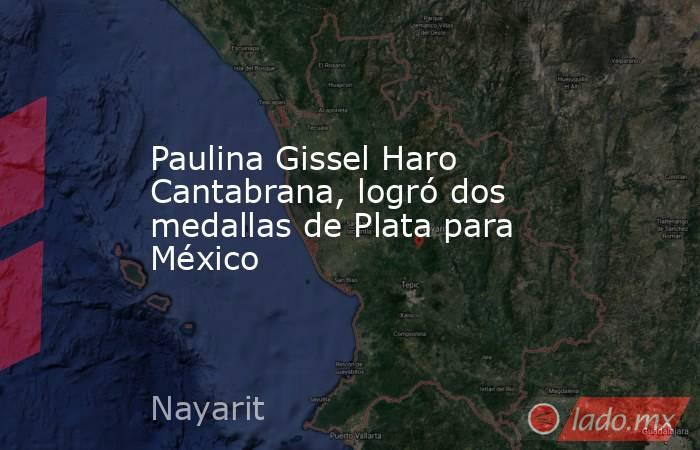 Paulina Gissel Haro Cantabrana, logró dos medallas de Plata para México. Noticias en tiempo real