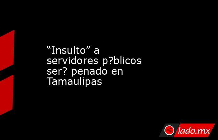 """""""Insulto"""" a servidores p?blicos ser? penado en Tamaulipas. Noticias en tiempo real"""